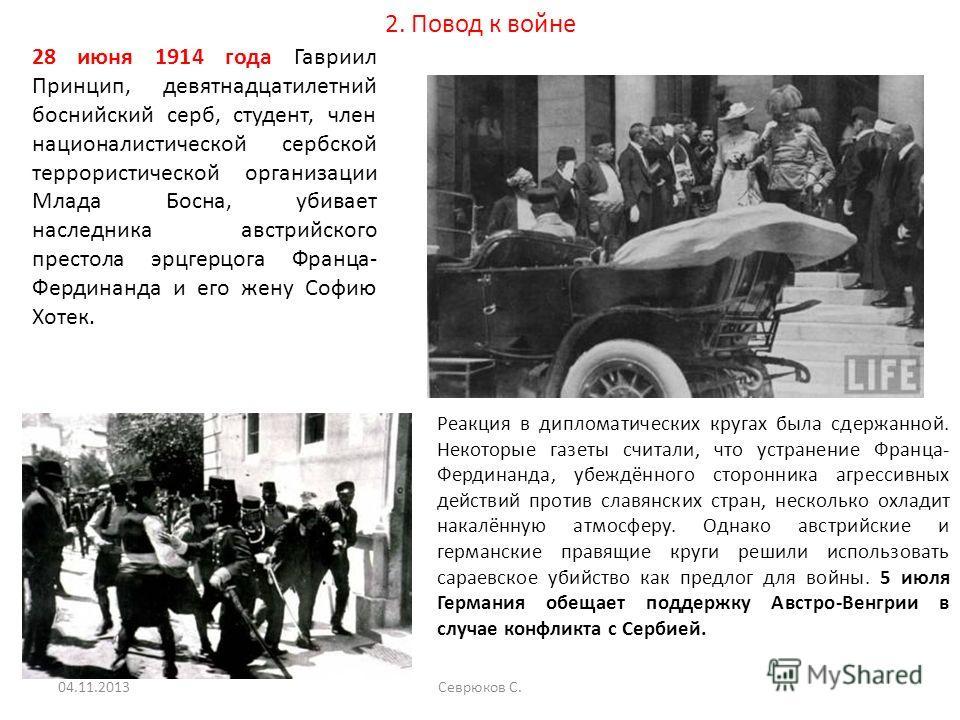 2. Повод к войне 28 июня 1914 года Гавриил Принцип, девятнадцатилетний боснийский серб, студент, член националистической сербской террористической организации Млада Босна, убивает наследника австрийского престола эрцгерцога Франца- Фердинанда и его ж