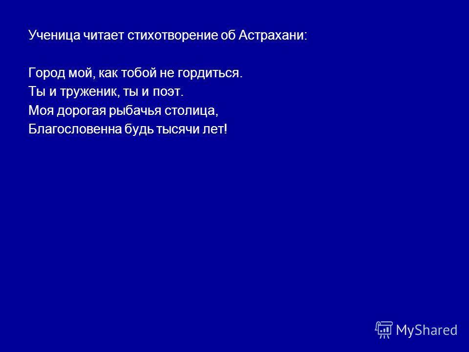 Ученица читает стихотворение об Астрахани: Город мой, как тобой не гордиться. Ты и труженик, ты и поэт. Моя дорогая рыбачья столица, Благословенна будь тысячи лет!