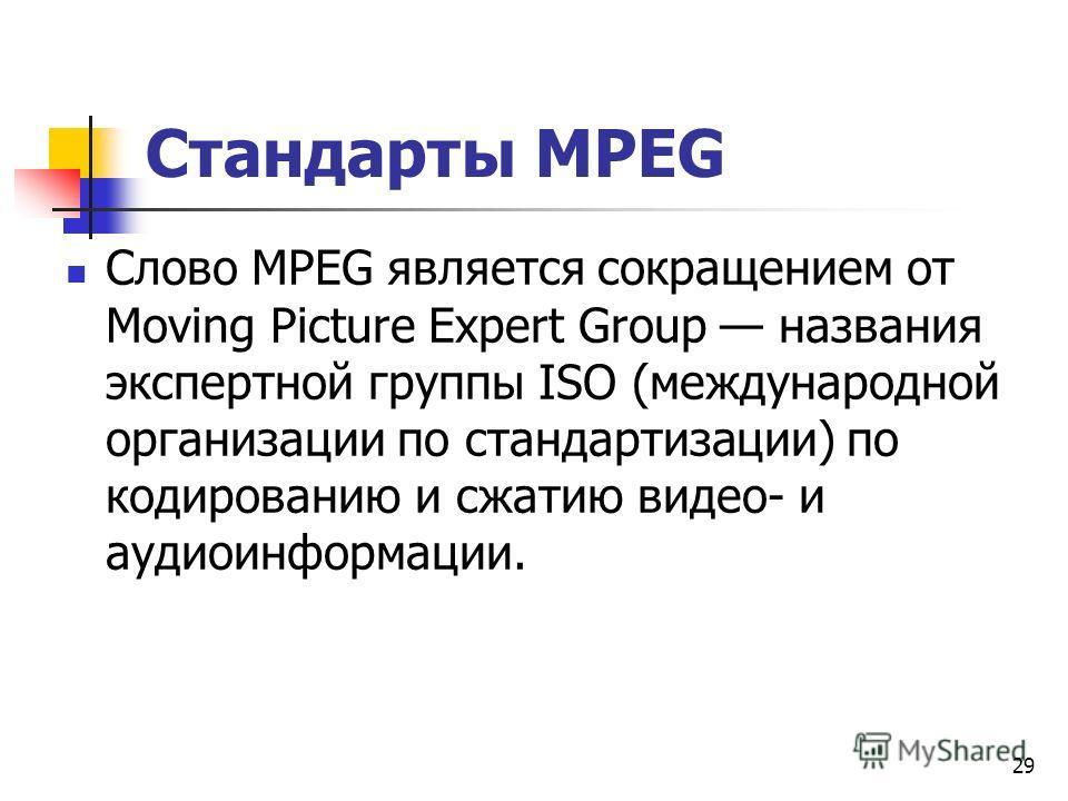 Стандарты МРЕG Слово МРЕG является сокращением от Moving Picture Expert Group названия экспертной группы ISО (международной организации по стандартизации) по кодированию и сжатию видео- и аудиоинформации. 29