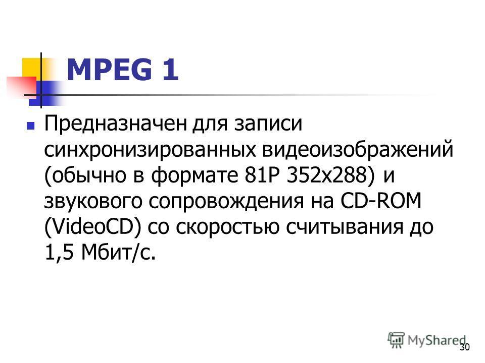МРЕG 1 Предназначен для записи синхронизированных видеоизображений (обычно в формате 81Р 352x288) и звукового сопровождения на СD-RОМ (VideoCD) со скоростью считывания до 1,5 Мбит/с. 30