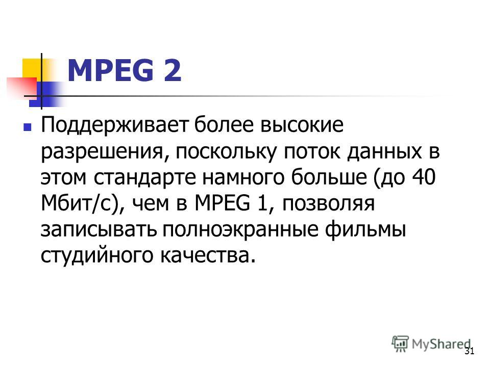 МРЕG 2 Поддерживает более высокие разрешения, поскольку поток данных в этом стандарте намного больше (до 40 Мбит/с), чем в МРЕG 1, позволяя записывать полноэкранные фильмы студийного качества. 31