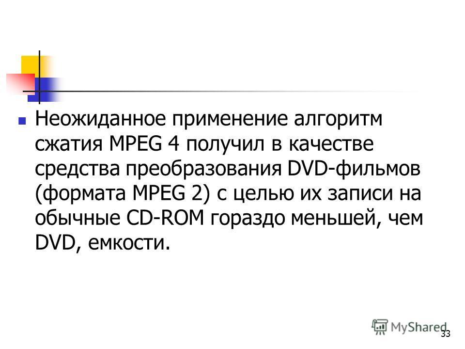 Неожиданное применение алгоритм сжатия МРЕG 4 получил в качестве средства преобразования DVD-фильмов (формата МРЕG 2) с целью их записи на обычные СD-RОМ гораздо меньшей, чем DVD, емкости. 33