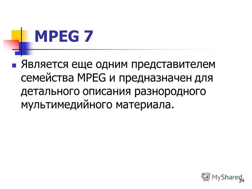 МРЕG 7 Является еще одним представителем семейства МРЕG и предназначен для детального описания разнородного мультимедийного материала. 34