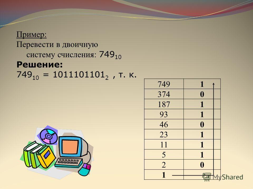 Пример: Перевести в двоичную систему счисления: 749 10 Решение: 749 10 = 1011101101 2, т. к. 7491 3740 1871 931 460 231 111 51 20 1
