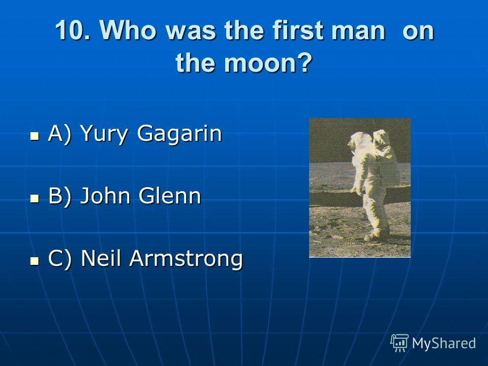 10. Who was the first man on the moon? A) Yury Gagarin A) Yury Gagarin B) John Glenn B) John Glenn C) Neil Armstrong C) Neil Armstrong