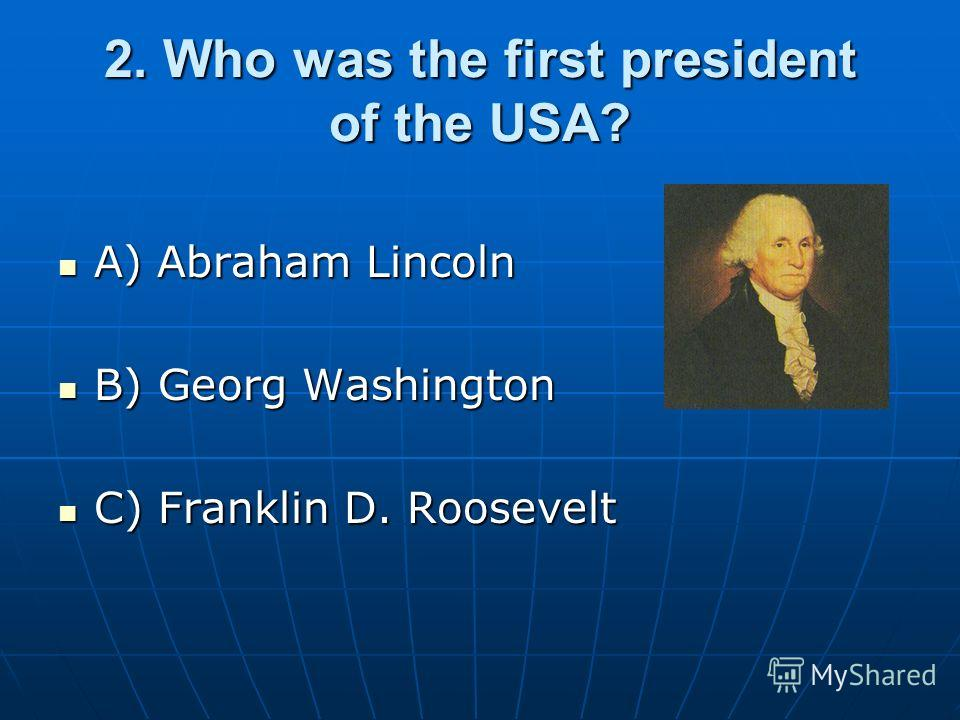 2. Who was the first president of the USA? A) Abraham Lincoln A) Abraham Lincoln B) Georg Washington B) Georg Washington C) Franklin D. Roosevelt C) Franklin D. Roosevelt