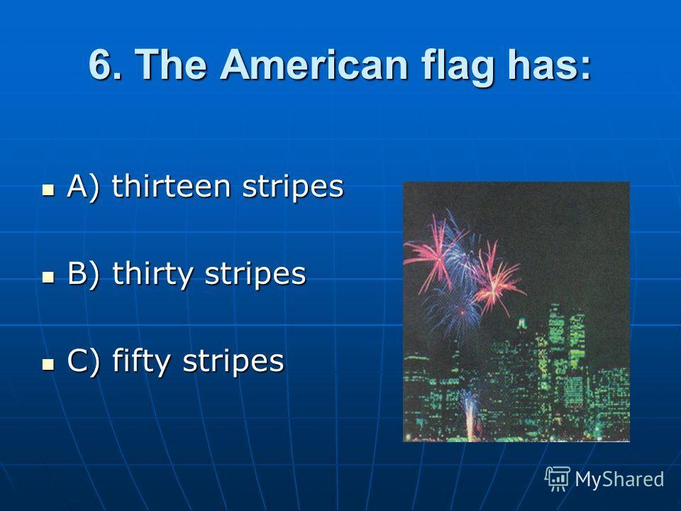 6. The American flag has: A) thirteen stripes A) thirteen stripes B) thirty stripes B) thirty stripes C) fifty stripes C) fifty stripes