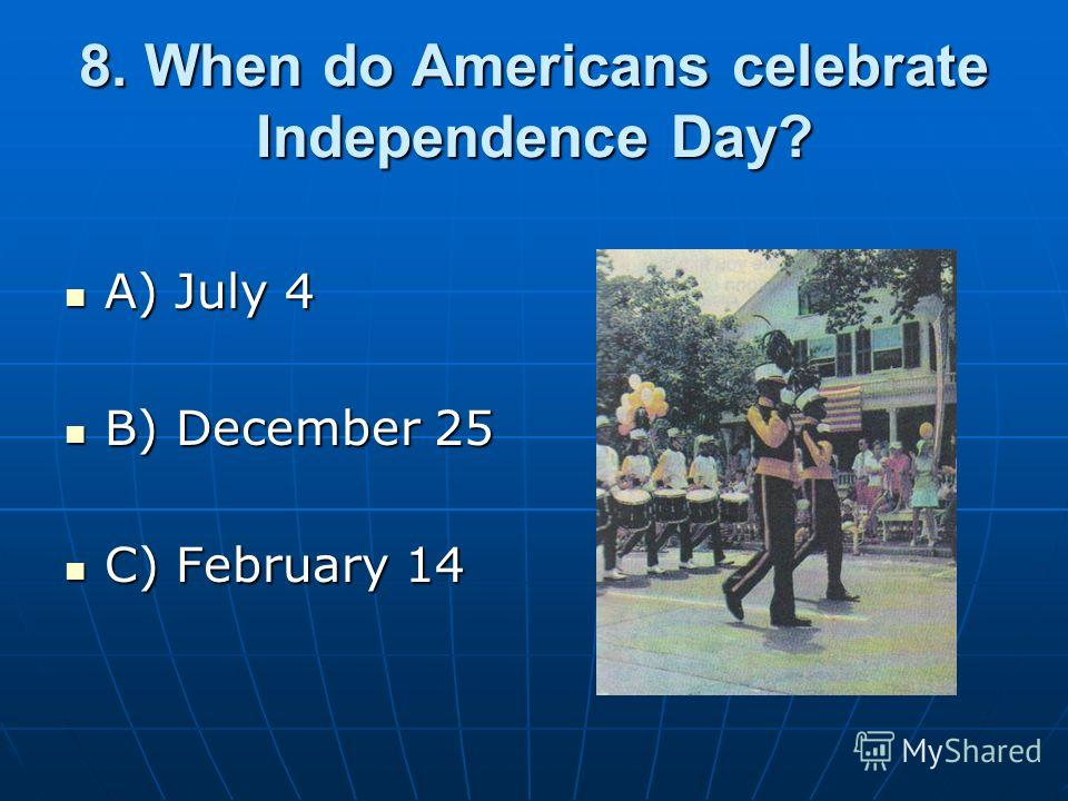 8. When do Americans celebrate Independence Day? A) July 4 A) July 4 B) December 25 B) December 25 C) February 14 C) February 14