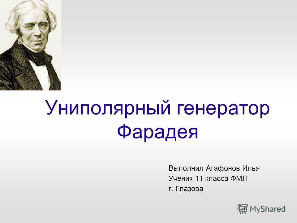 Униполярный генератор Фарадея Выполнил Агафонов Илья Ученик 11 класса ФМЛ г. Глазова