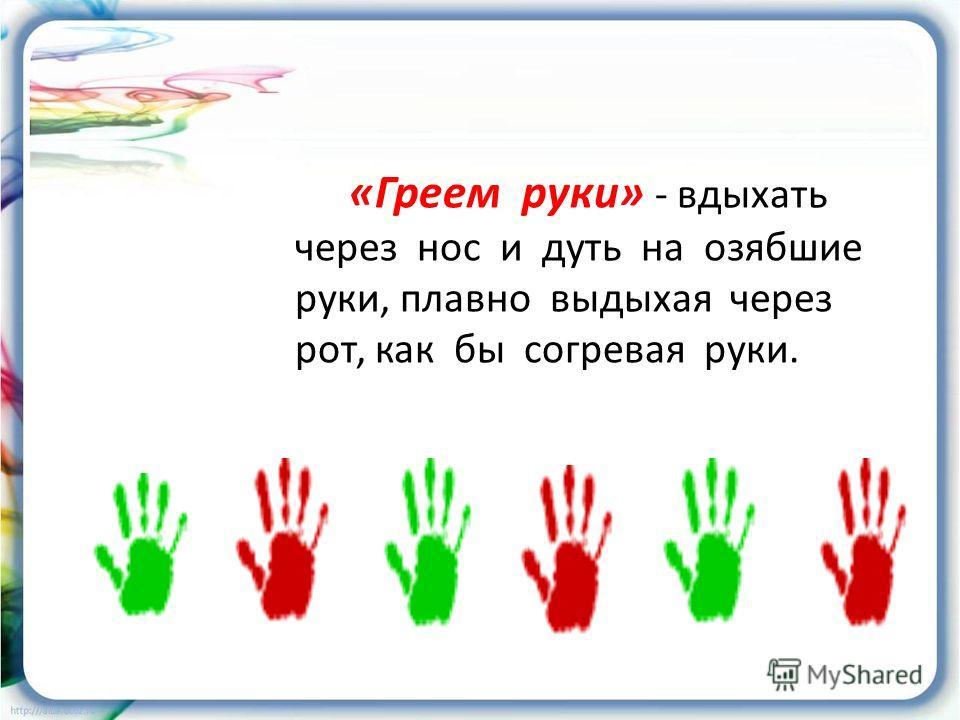 «Греем руки» - вдыхать через нос и дуть на озябшие руки, плавно выдыхая через рот, как бы согревая руки.