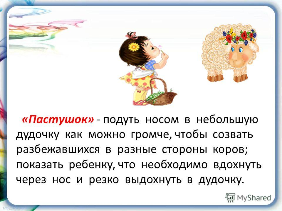 «Пастушок» - подуть носом в небольшую дудочку как можно громче, чтобы созвать разбежавшихся в разные стороны коров; показать ребенку, что необходимо вдохнуть через нос и резко выдохнуть в дудочку.