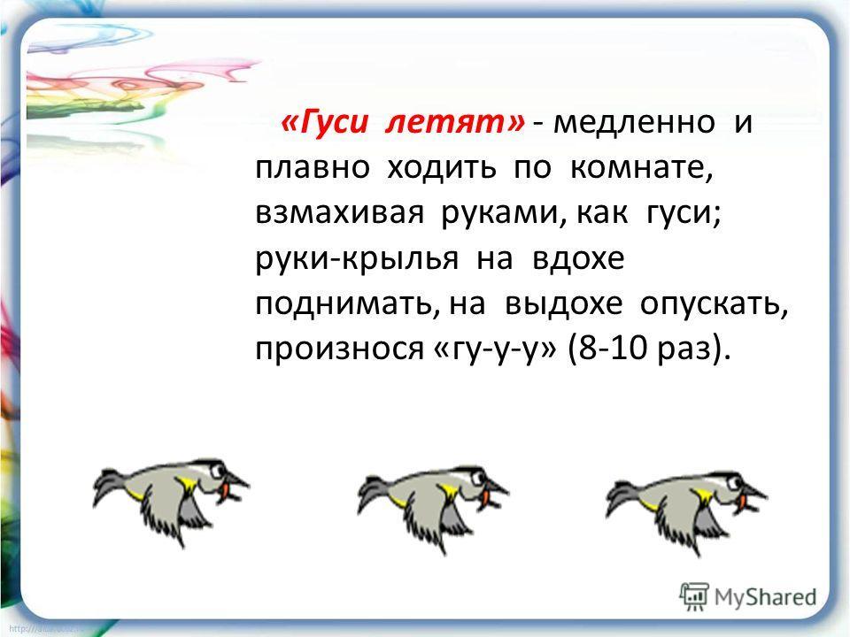 «Гуси летят» - медленно и плавно ходить по комнате, взмахивая руками, как гуси; руки-крылья на вдохе поднимать, на выдохе опускать, произнося «гу-у-у» (8-10 раз).