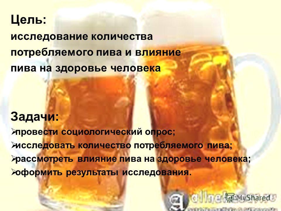 Цель: исследование количества потребляемого пива и влияние пива на здоровье человека Задачи: провести социологический опрос; исследовать количество потребляемого пива; рассмотреть влияние пива на здоровье человека; оформить результаты исследования.