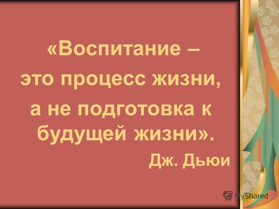 «Воспитание – это процесс жизни, а не подготовка к будущей жизни». Дж. Дьюи