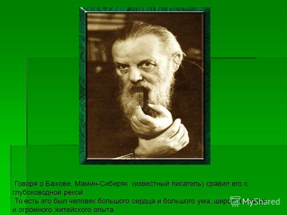 Говоря о Бажове, Мамин-Сибиряк (известный писатель) сравил его с глубоководной рекой. То есть это был человек большого сердца и большого ума, широких знаний и огромного житейского опыта.