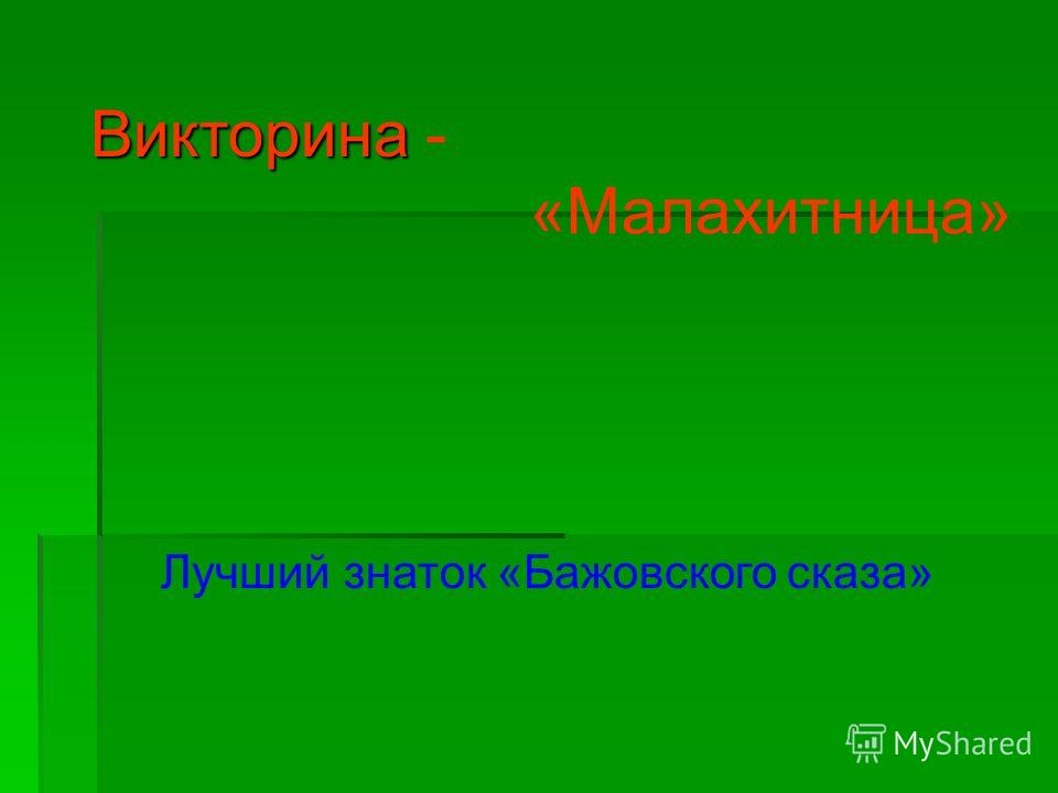 Викторина Викторина - «Малахитница» Лучший знаток «Бажовского сказа»