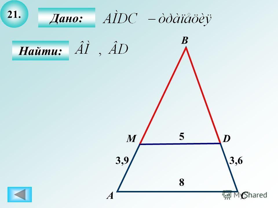 21. Найти: Дано: АC D 5 В M 8 3,93,6