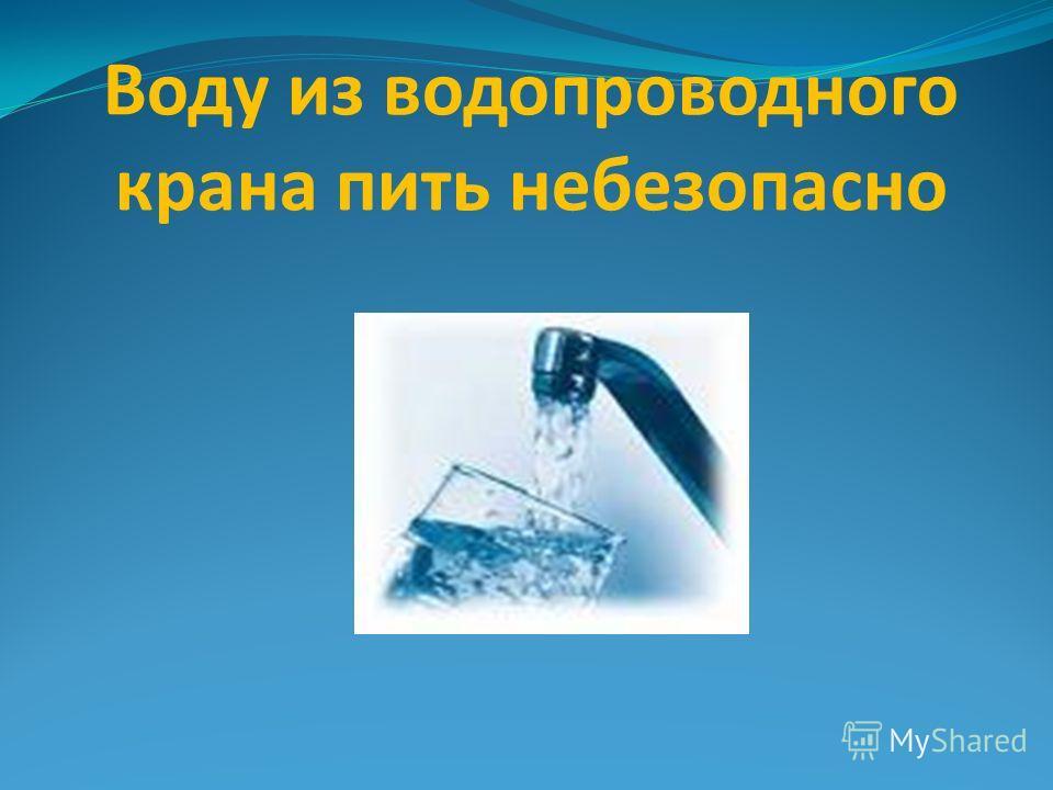 Воду из водопроводного крана пить небезопасно