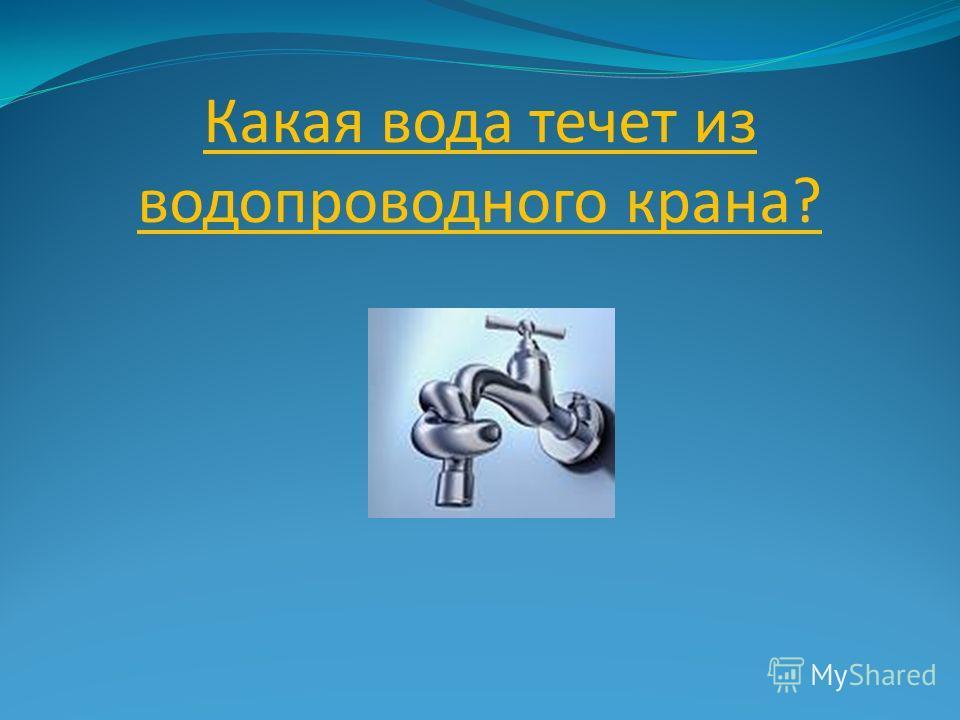 Какая вода течет из водопроводного крана?
