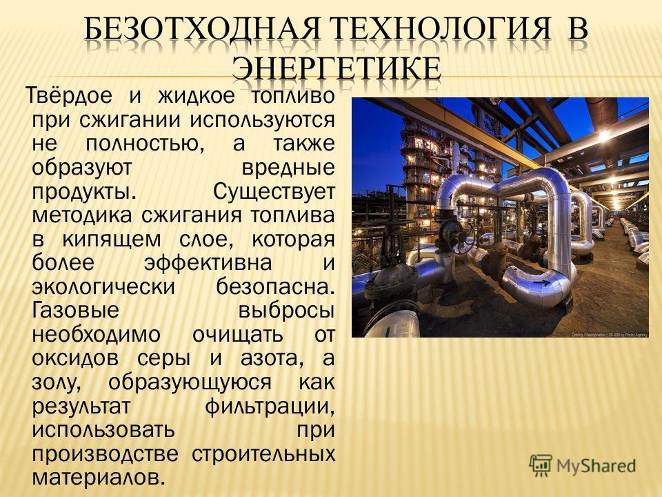 Твёрдое и жидкое топливо при сжигании используются не полностью, а также образуют вредные продукты. Существует методика сжигания топлива в кипящем слое, которая более эффективна и экологически безопасна. Газовые выбросы необходимо очищать от оксидов