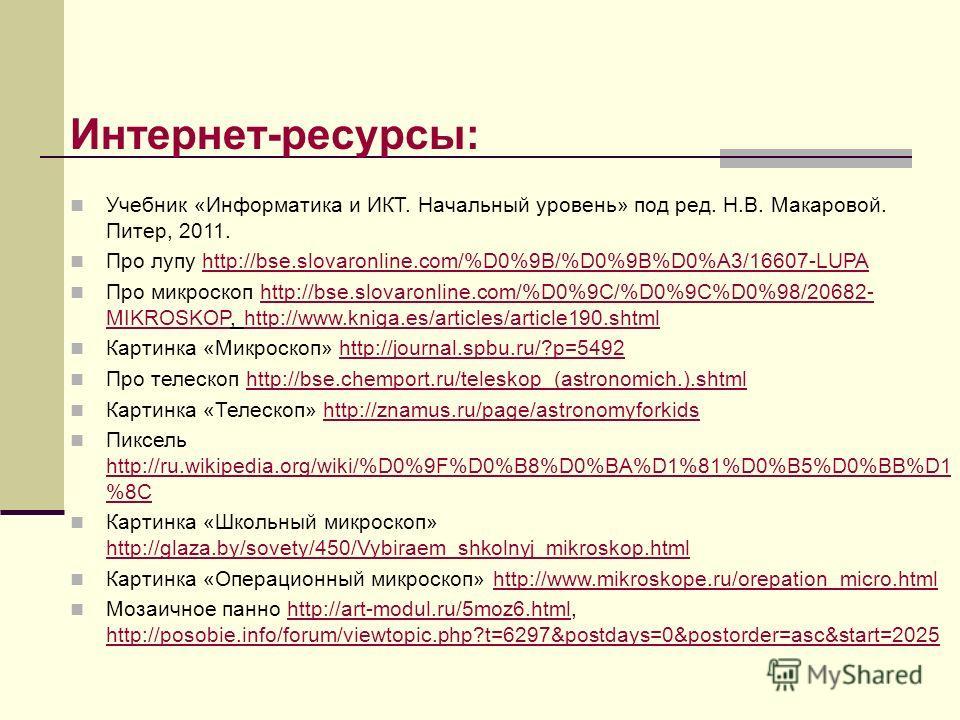Интернет-ресурсы: Учебник «Информатика и ИКТ. Начальный уровень» под ред. Н.В. Макаровой. Питер, 2011. Про лупу http://bse.slovaronline.com/%D0%9B/%D0%9B%D0%A3/16607-LUPAhttp://bse.slovaronline.com/%D0%9B/%D0%9B%D0%A3/16607-LUPA Про микроскоп http://
