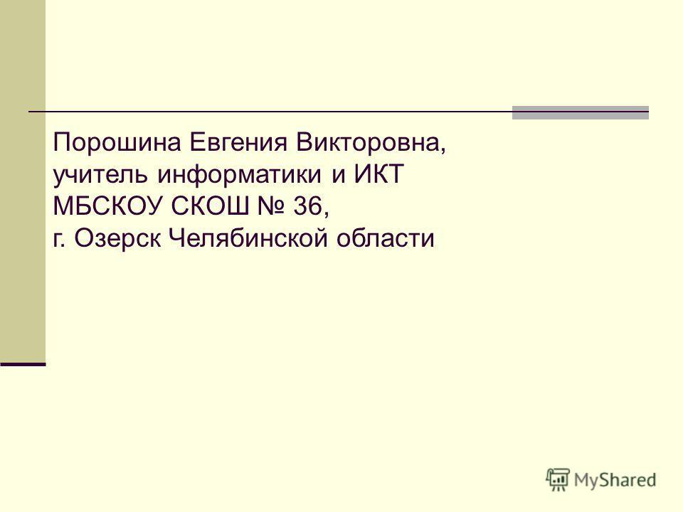 Порошина Евгения Викторовна, учитель информатики и ИКТ МБСКОУ СКОШ 36, г. Озерск Челябинской области