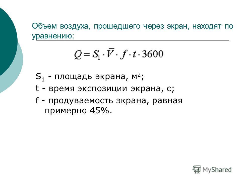 Объем воздуха, прошедшего через экран, находят по уравнению: S 1 - площадь экрана, м 2 ; t - время экспозиции экрана, с; f - продуваемость экрана, равная примерно 45%.