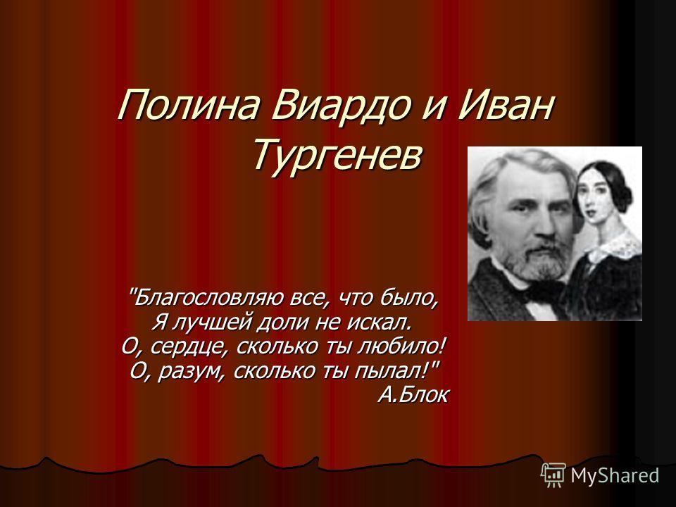 Полина Виардо и Иван Тургенев Благословляю все, что было, Я лучшей доли не искал. О, сердце, сколько ты любило! О, разум, сколько ты пылал! А.Блок