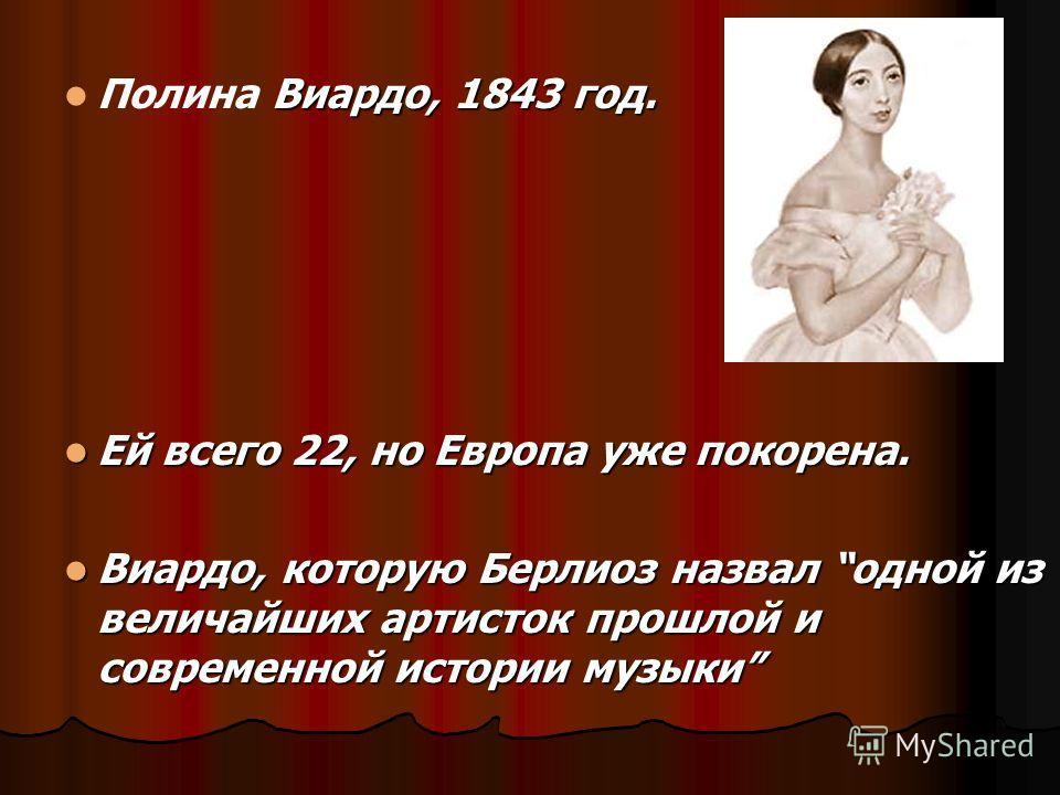 Виардо, 1843 год. Полина Виардо, 1843 год. Ей всего 22, но Европа уже покорена. Ей всего 22, но Европа уже покорена. Виардо, которую Берлиоз назвал одной из величайших артисток прошлой и современной истории музыки Виардо, которую Берлиоз назвал одной