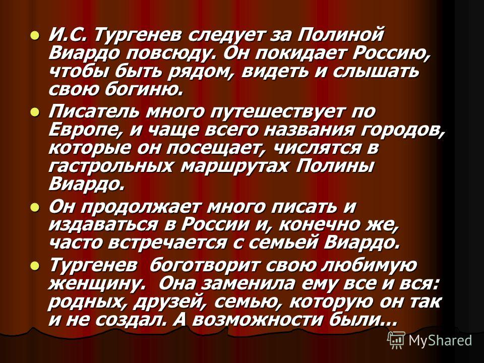 И.С. Тургенев следует за Полиной Виардо повсюду. Он покидает Россию, чтобы быть рядом, видеть и слышать свою богиню. И.С. Тургенев следует за Полиной Виардо повсюду. Он покидает Россию, чтобы быть рядом, видеть и слышать свою богиню. Писатель много п