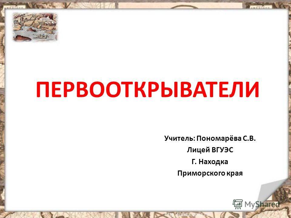ПЕРВООТКРЫВАТЕЛИ Учитель: Пономарёва С.В. Лицей ВГУЭС Г. Находка Приморского края