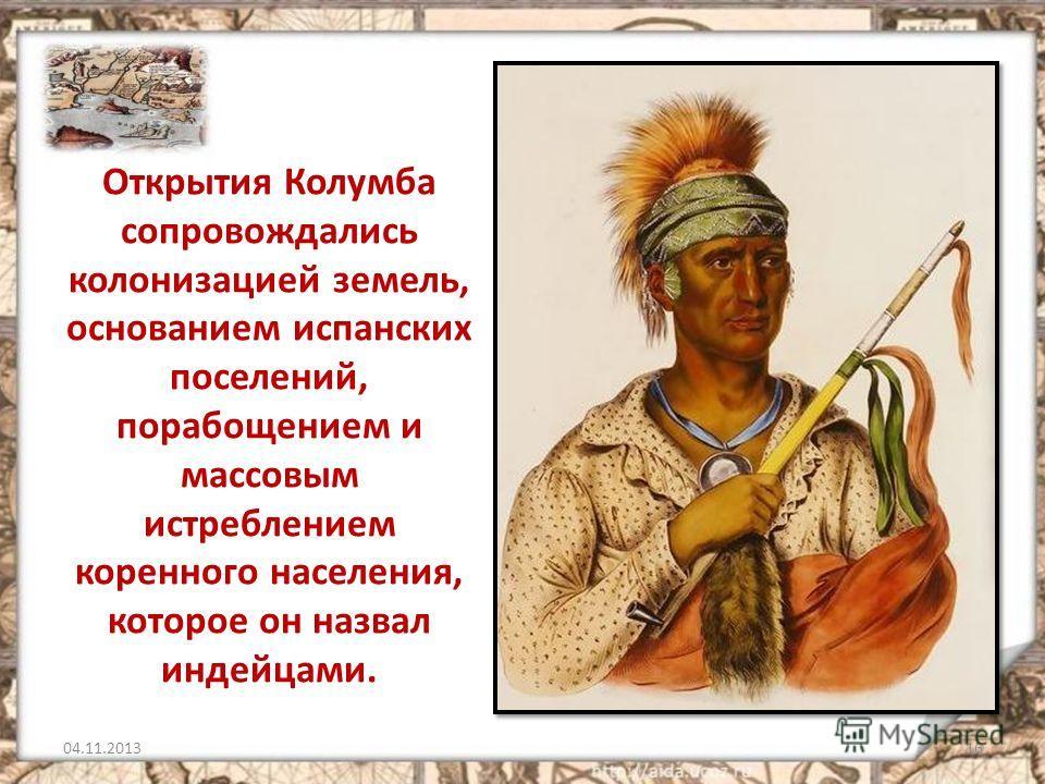 Открытия Колумба сопровождались колонизацией земель, основанием испанских поселений, порабощением и массовым истреблением коренного населения, которое он назвал индейцами. 04.11.201316