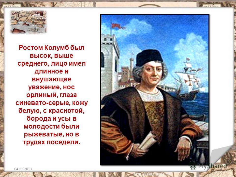 4 Ростом Колумб был высок, выше среднего, лицо имел длинное и внушающее уважение, нос орлиный, глаза синевато-серые, кожу белую, с краснотой, борода и усы в молодости были рыжеватые, но в трудах поседели.