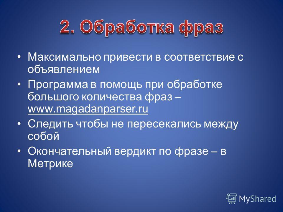 Максимально привести в соответствие с объявлением Программа в помощь при обработке большого количества фраз – www.magadanparser.ru Следить чтобы не пересекались между собой Окончательный вердикт по фразе – в Метрике