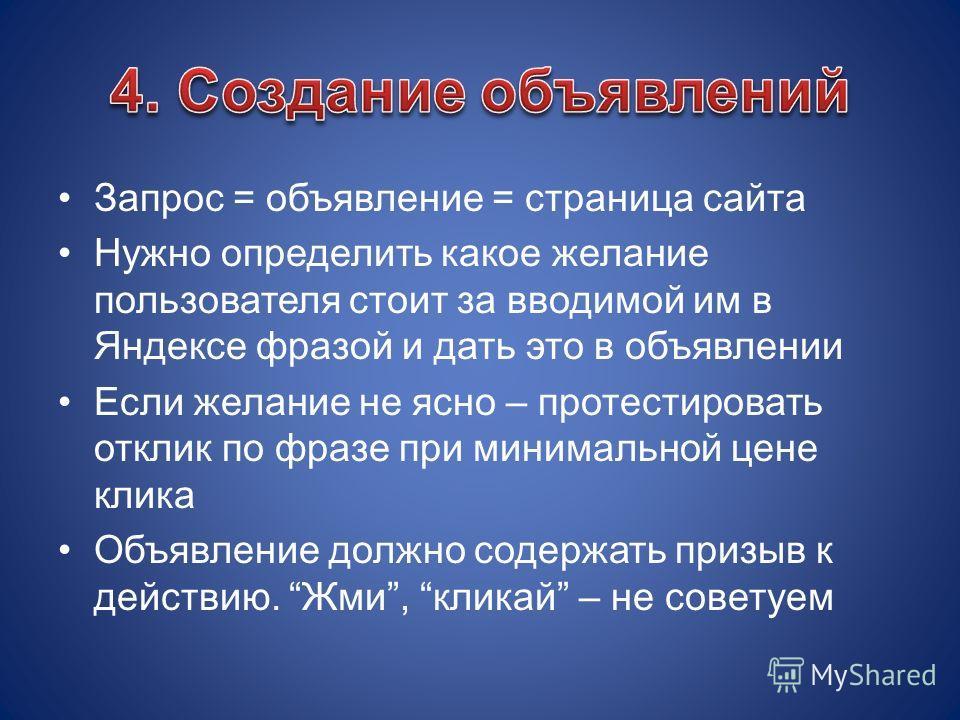 Запрос = объявление = страница сайта Нужно определить какое желание пользователя стоит за вводимой им в Яндексе фразой и дать это в объявлении Если желание не ясно – протестировать отклик по фразе при минимальной цене клика Объявление должно содержат
