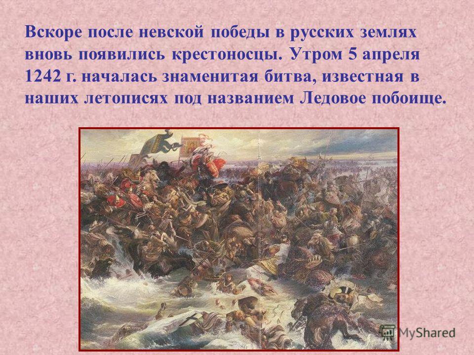 Вскоре после невской победы в русских землях вновь появились крестоносцы. Утром 5 апреля 1242 г. началась знаменитая битва, известная в наших летописях под названием Ледовое побоище.