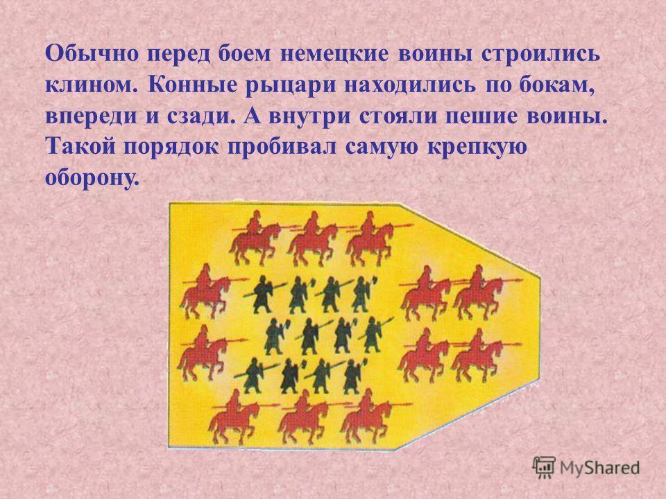 Обычно перед боем немецкие воины строились клином. Конные рыцари находились по бокам, впереди и сзади. А внутри стояли пешие воины. Такой порядок пробивал самую крепкую оборону.