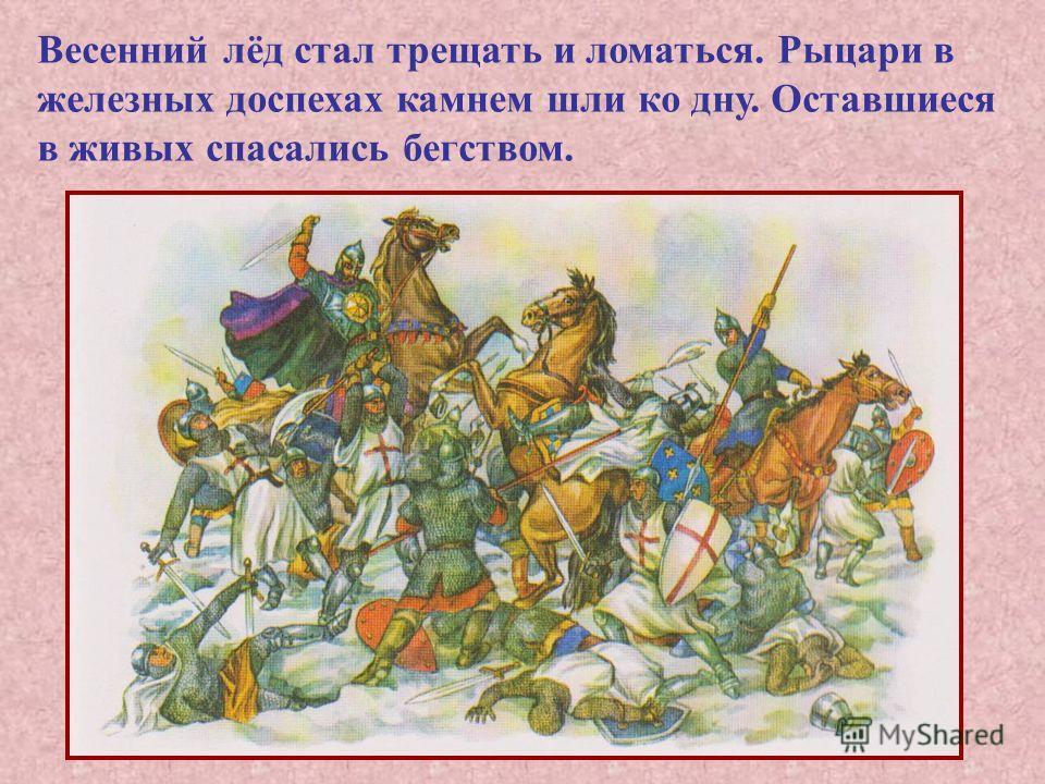 Весенний лёд стал трещать и ломаться. Рыцари в железных доспехах камнем шли ко дну. Оставшиеся в живых спасались бегством.