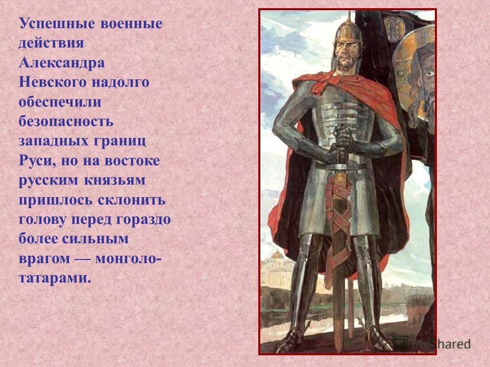 Успешные военные действия Александра Невского надолго обеспечили безопасность западных границ Руси, но на востоке русским князьям пришлось склонить голову перед гораздо более сильным врагом монголо- татарами.