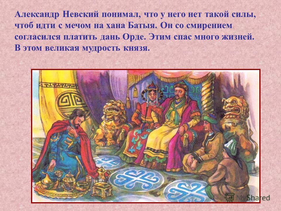 Александр Невский понимал, что у него нет такой силы, чтоб идти с мечом на хана Батыя. Он со смирением согласился платить дань Орде. Этим спас много жизней. В этом великая мудрость князя.