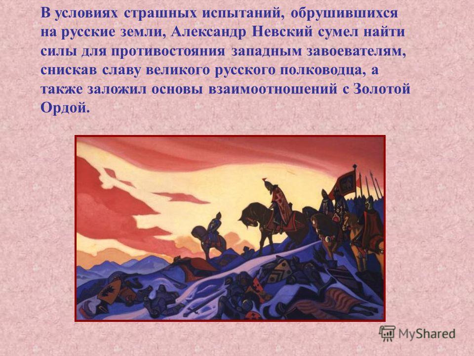 В условиях страшных испытаний, обрушившихся на русские земли, Александр Невский сумел найти силы для противостояния западным завоевателям, снискав славу великого русского полководца, а также заложил основы взаимоотношений с Золотой Ордой.