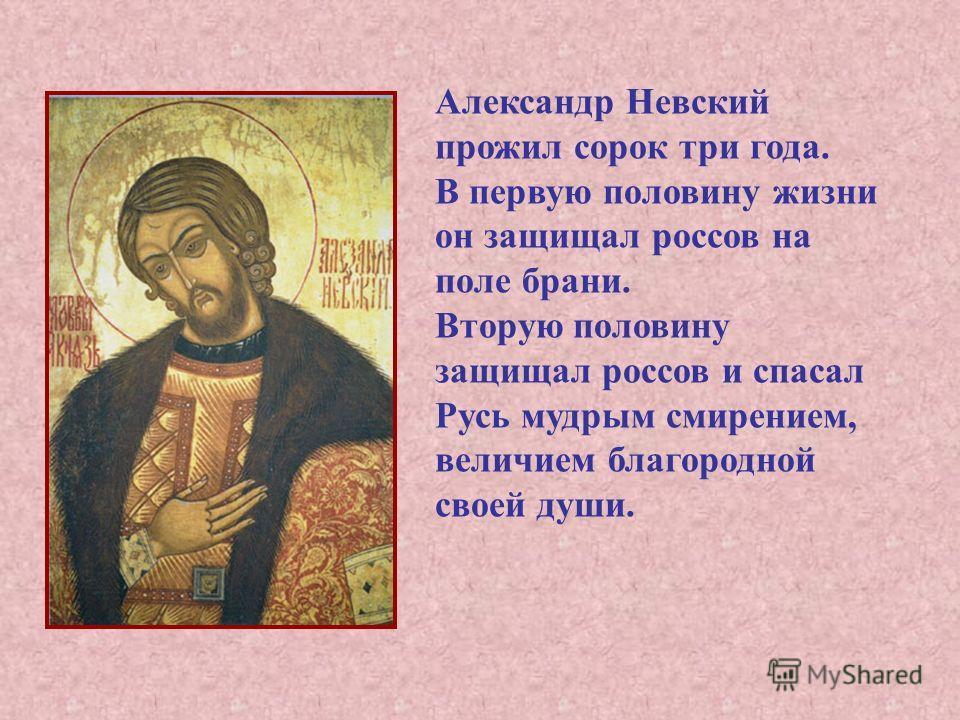 Александр Невский прожил сорок три года. В первую половину жизни он защищал россов на поле брани. Вторую половину защищал россов и спасал Русь мудрым смирением, величием благородной своей души.