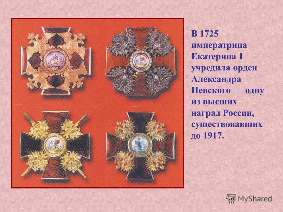 В 1725 императрица Екатерина I учредила орден Александра Невского одну из высших наград России, существовавших до 1917.