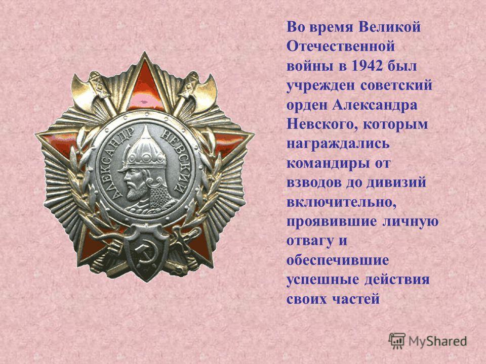 Во время Великой Отечественной войны в 1942 был учрежден советский орден Александра Невского, которым награждались командиры от взводов до дивизий включительно, проявившие личную отвагу и обеспечившие успешные действия своих частей