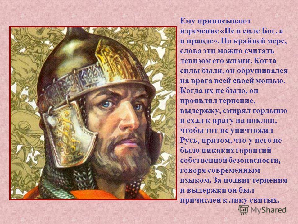 Ему приписывают изречение «Не в силе Бог, а в правде». По крайней мере, слова эти можно считать девизом его жизни. Когда силы были, он обрушивался на врага всей своей мощью. Когда их не было, он проявлял терпение, выдержку, смирял гордыню и ехал к вр