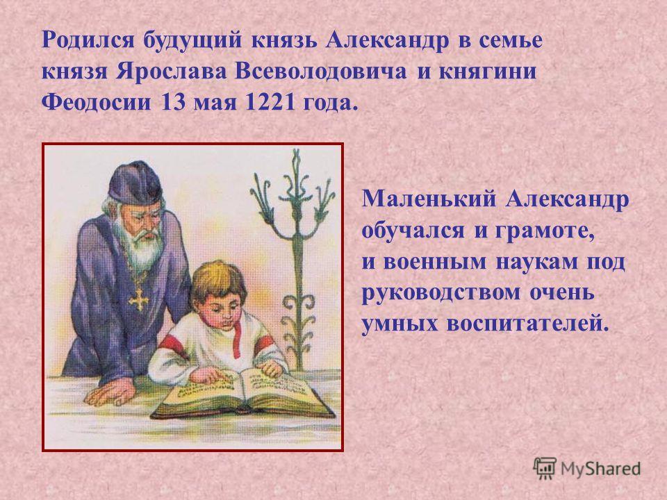 Родился будущий князь Александр в семье князя Ярослава Всеволодовича и княгини Феодосии 13 мая 1221 года. Маленький Александр обучался и грамоте, и военным наукам под руководством очень умных воспитателей.