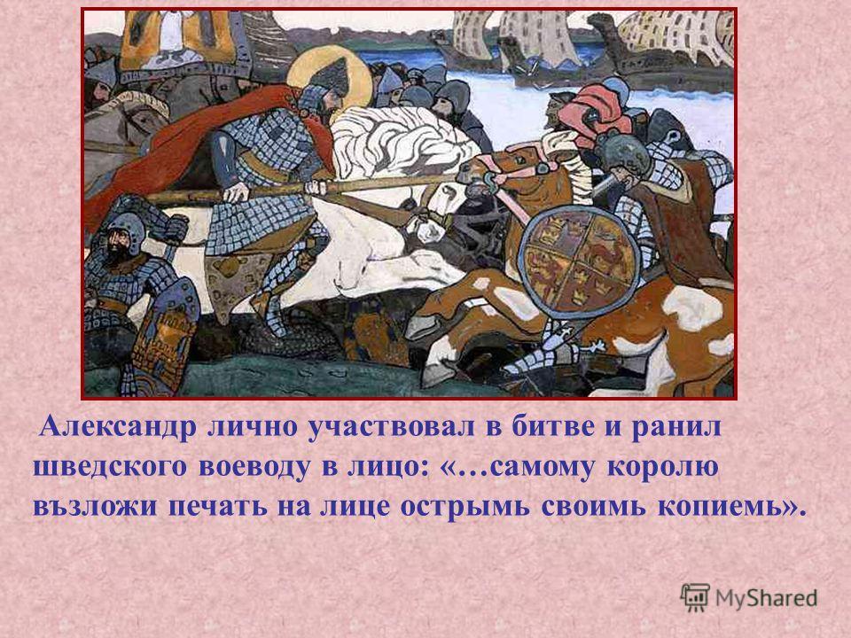 Александр лично участвовал в битве и ранил шведского воеводу в лицо: «…самому королю възложи печать на лице острымь своимь копиемь».
