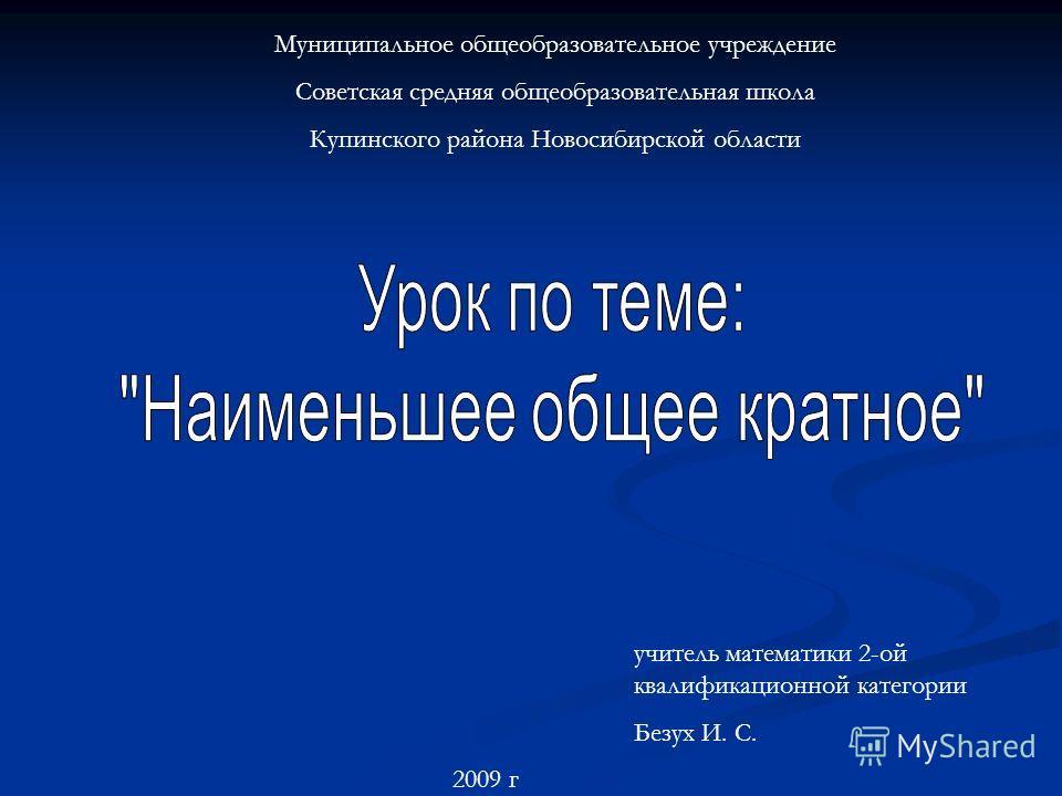 Муниципальное общеобразовательное учреждение Советская средняя общеобразовательная школа Купинского района Новосибирской области учитель математики 2-ой квалификационной категории Безух И. С. 2009 г