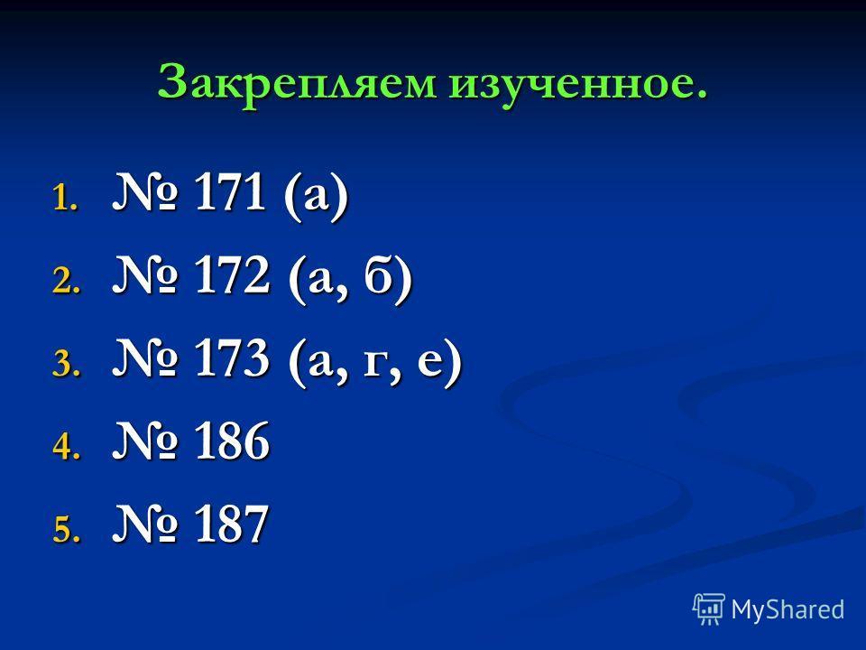 Закрепляем изученное. 1. 171 (а) 2. 172 (а, б) 3. 173 (а, г, е) 4. 186 5. 187