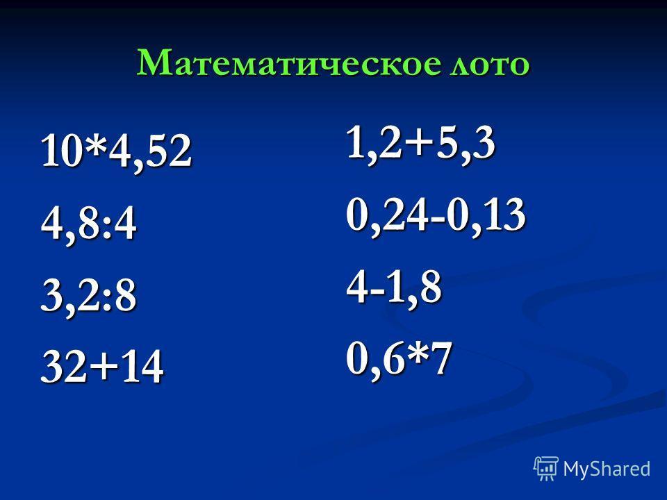 Математическое лото 10*4,524,8:43,2:832+14 1,2+5,3 0,24-0,13 4-1,8 0,6*7